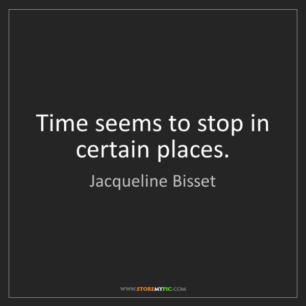 Jacqueline Bisset: Time seems to stop in certain places.