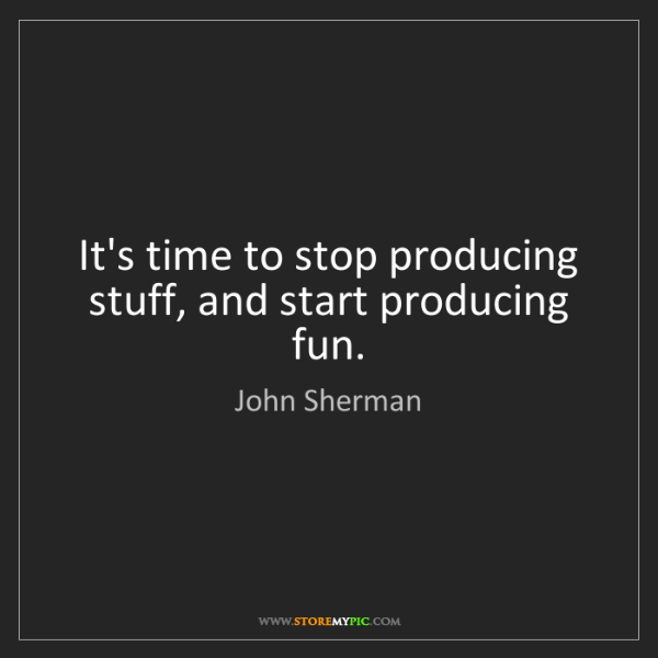 John Sherman: It's time to stop producing stuff, and start producing...