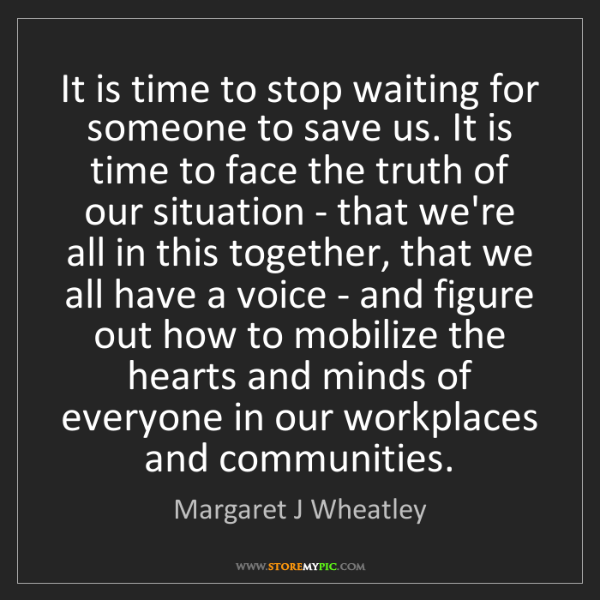 Margaret J Wheatley: It is time to stop waiting for someone to save us. It...