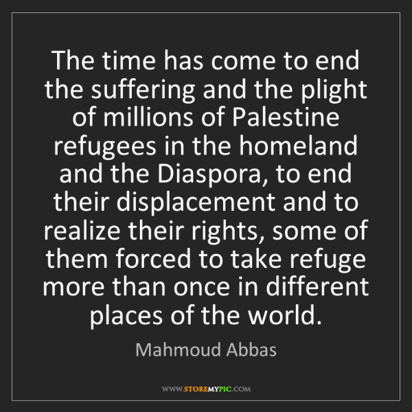 Mahmoud Abbas: The time has come to end the suffering and the plight...