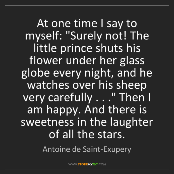 """Antoine de Saint-Exupery: At one time I say to myself: """"Surely not! The little..."""