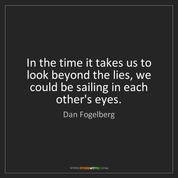 Dan Fogelberg: In the time it takes us to look beyond the lies, we could...