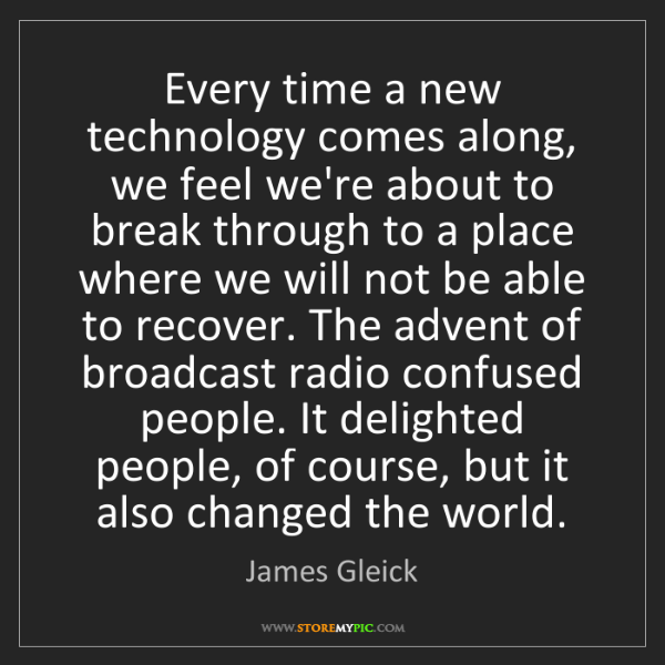 James Gleick: Every time a new technology comes along, we feel we're...
