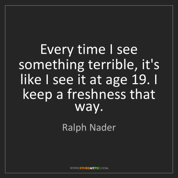 Ralph Nader: Every time I see something terrible, it's like I see...