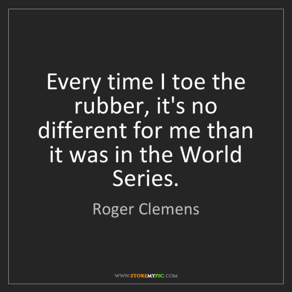 Roger Clemens: Every time I toe the rubber, it's no different for me...