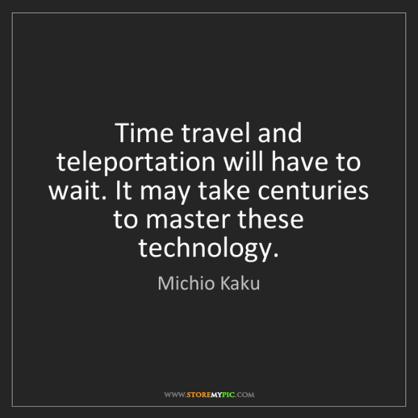 Michio Kaku: Time travel and teleportation will have to wait. It may...