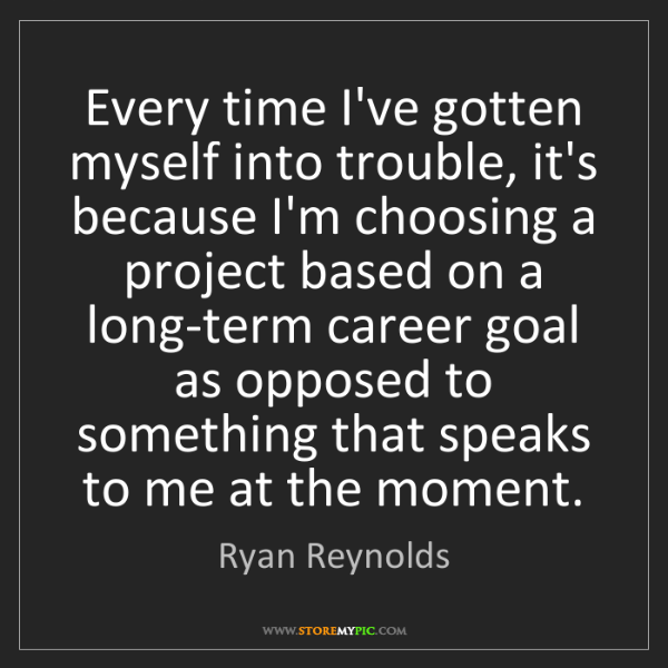 Ryan Reynolds: Every time I've gotten myself into trouble, it's because...