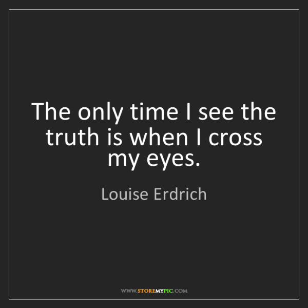 Louise Erdrich: The only time I see the truth is when I cross my eyes.