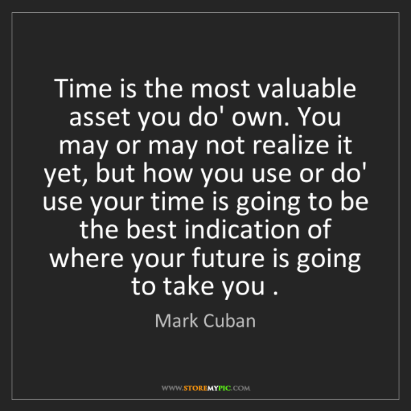Mark Cuban: Time is the most valuable asset you do' own. You may...