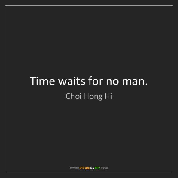 Choi Hong Hi: Time waits for no man.