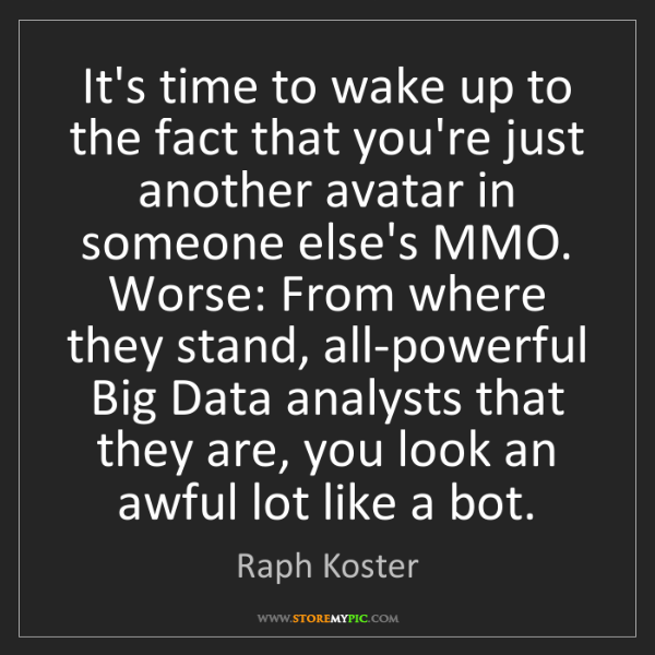 Raph Koster: It's time to wake up to the fact that you're just another...