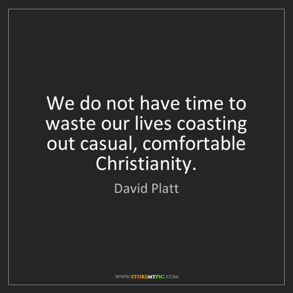 David Platt: We do not have time to waste our lives coasting out casual,...