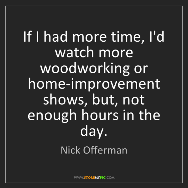 Nick Offerman: If I had more time, I'd watch more woodworking or home-improvement...