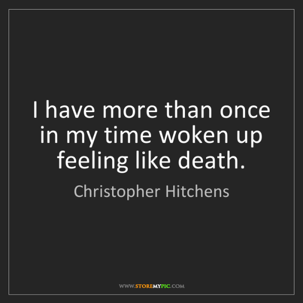 Christopher Hitchens: I have more than once in my time woken up feeling like...