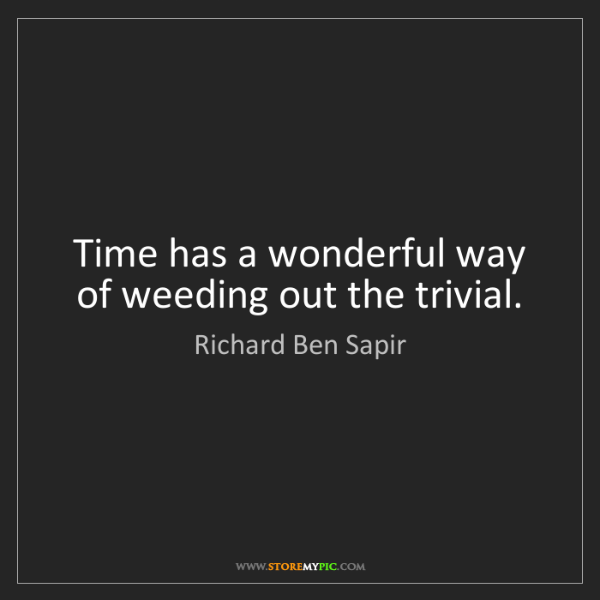 Richard Ben Sapir: Time has a wonderful way of weeding out the trivial.