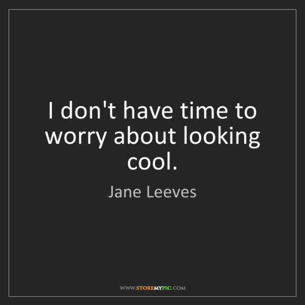 Jane Leeves: I don't have time to worry about looking cool.