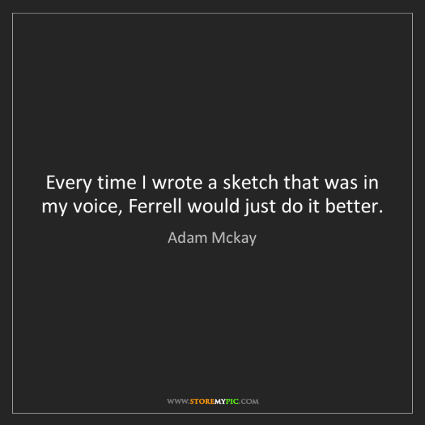 Adam Mckay: Every time I wrote a sketch that was in my voice, Ferrell...
