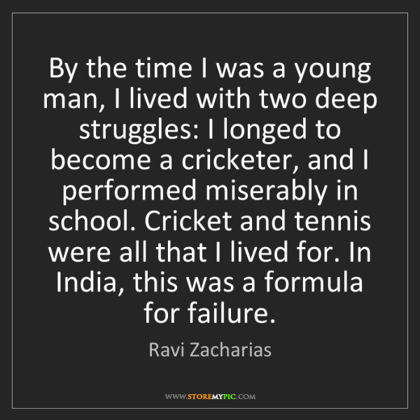 Ravi Zacharias: By the time I was a young man, I lived with two deep...