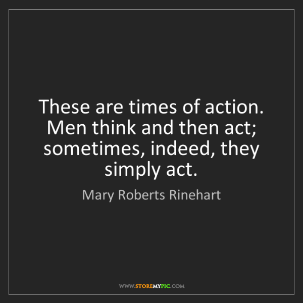 Mary Roberts Rinehart: These are times of action. Men think and then act; sometimes,...