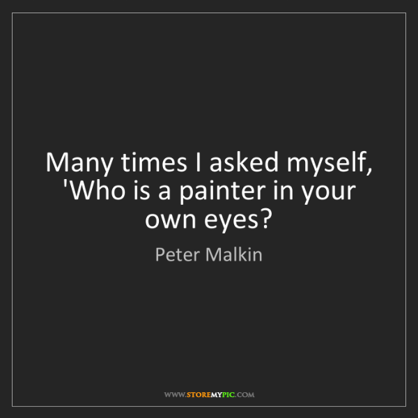 Peter Malkin: Many times I asked myself, 'Who is a painter in your...