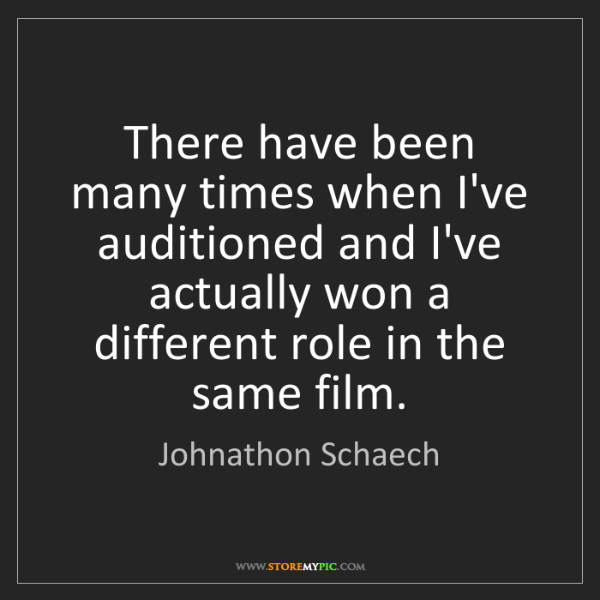 Johnathon Schaech: There have been many times when I've auditioned and I've...