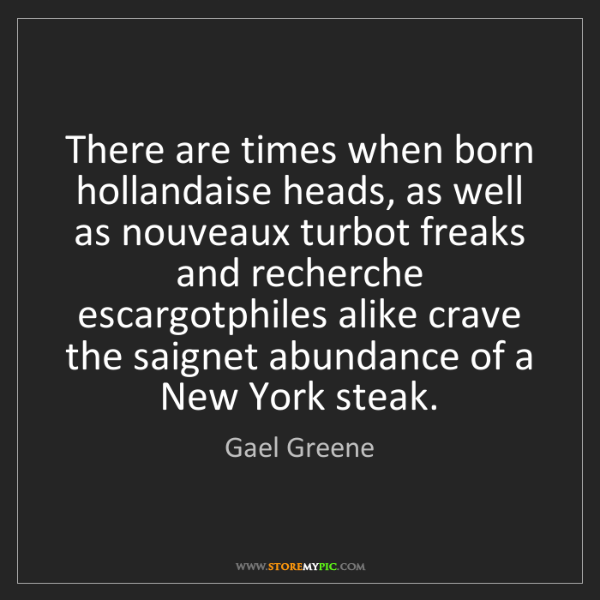 Gael Greene: There are times when born hollandaise heads, as well...