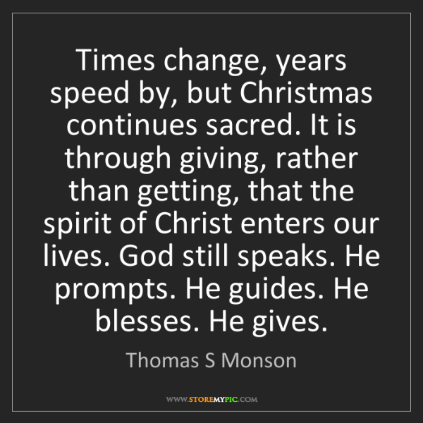 Thomas S Monson: Times change, years speed by, but Christmas continues...