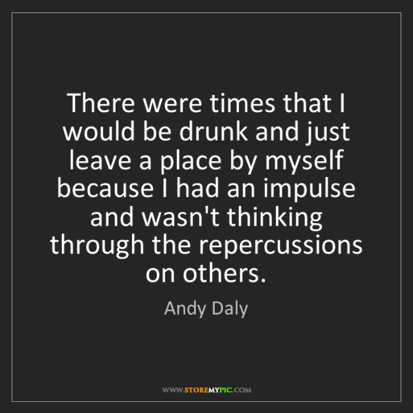 Andy Daly: There were times that I would be drunk and just leave...