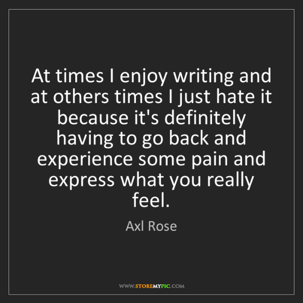 Axl Rose: At times I enjoy writing and at others times I just hate...