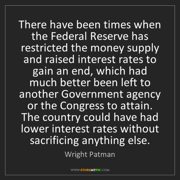 Wright Patman: There have been times when the Federal Reserve has restricted...