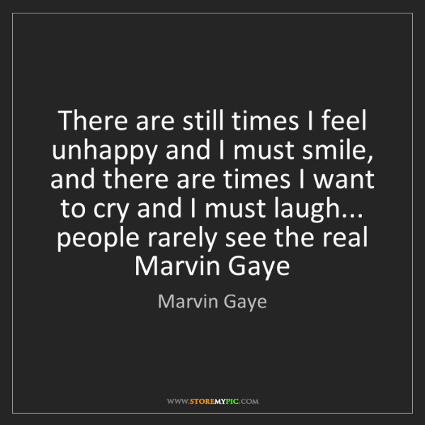 Marvin Gaye: There are still times I feel unhappy and I must smile,...