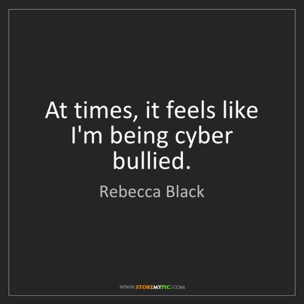 Rebecca Black: At times, it feels like I'm being cyber bullied.