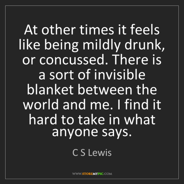 C S Lewis: At other times it feels like being mildly drunk, or concussed....