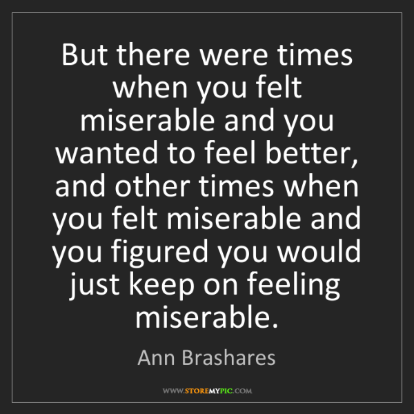 Ann Brashares: But there were times when you felt miserable and you...