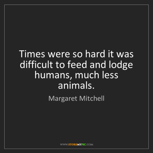 Margaret Mitchell: Times were so hard it was difficult to feed and lodge...