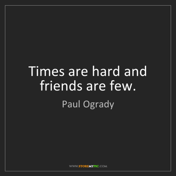 Paul Ogrady: Times are hard and friends are few.