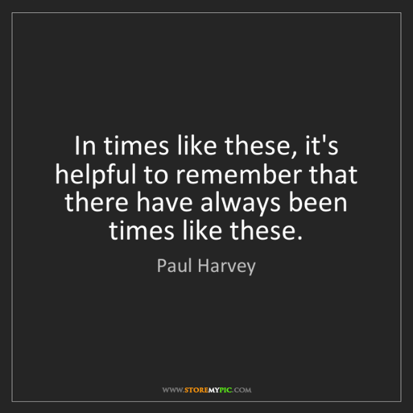 Paul Harvey: In times like these, it's helpful to remember that there...