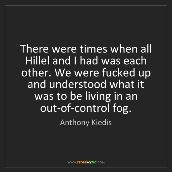 Anthony Kiedis: There were times when all Hillel and I had was each other....