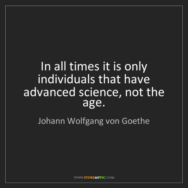 Johann Wolfgang von Goethe: In all times it is only individuals that have advanced...