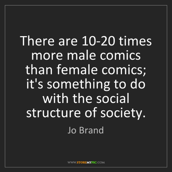 Jo Brand: There are 10-20 times more male comics than female comics;...