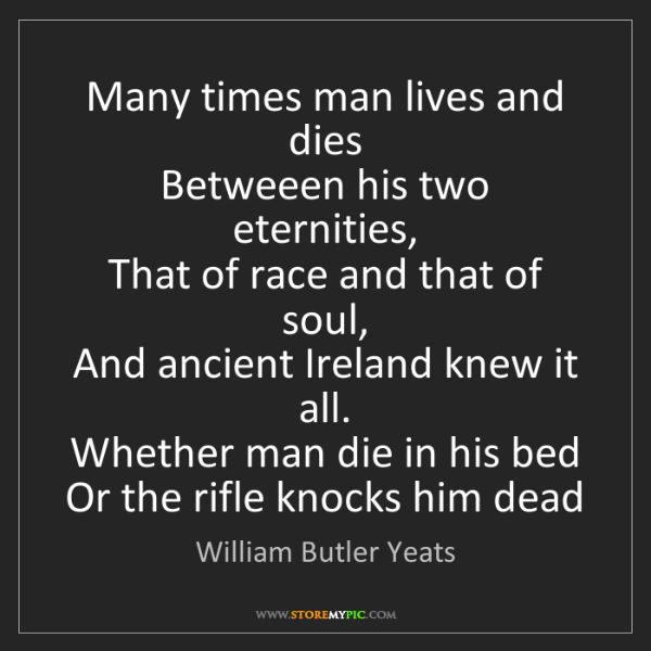 William Butler Yeats: Many times man lives and dies  Betweeen his two eternities,...