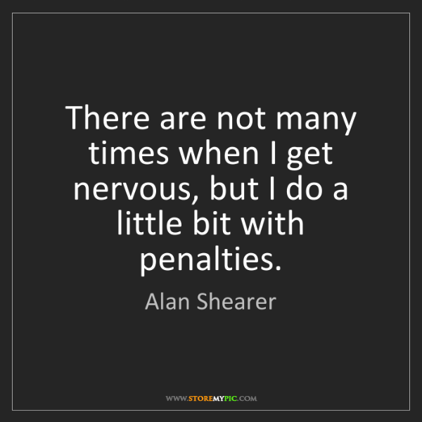 Alan Shearer: There are not many times when I get nervous, but I do...