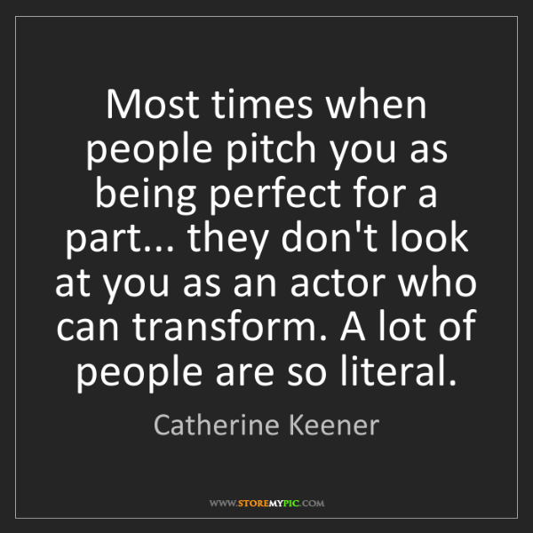 Catherine Keener: Most times when people pitch you as being perfect for...