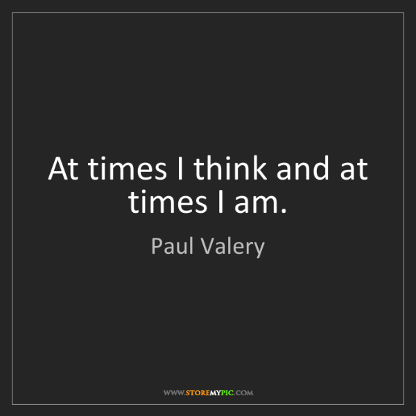 Paul Valery: At times I think and at times I am.