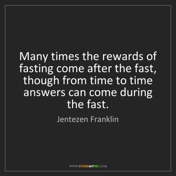 Jentezen Franklin: Many times the rewards of fasting come after the fast,...