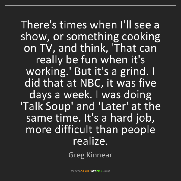 Greg Kinnear: There's times when I'll see a show, or something cooking...