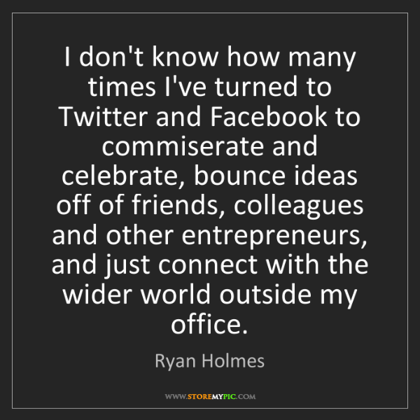Ryan Holmes: I don't know how many times I've turned to Twitter and...