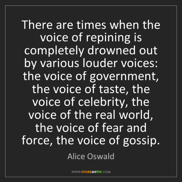 Alice Oswald: There are times when the voice of repining is completely...