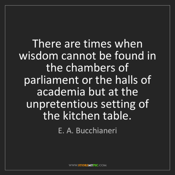 E. A. Bucchianeri: There are times when wisdom cannot be found in the chambers...