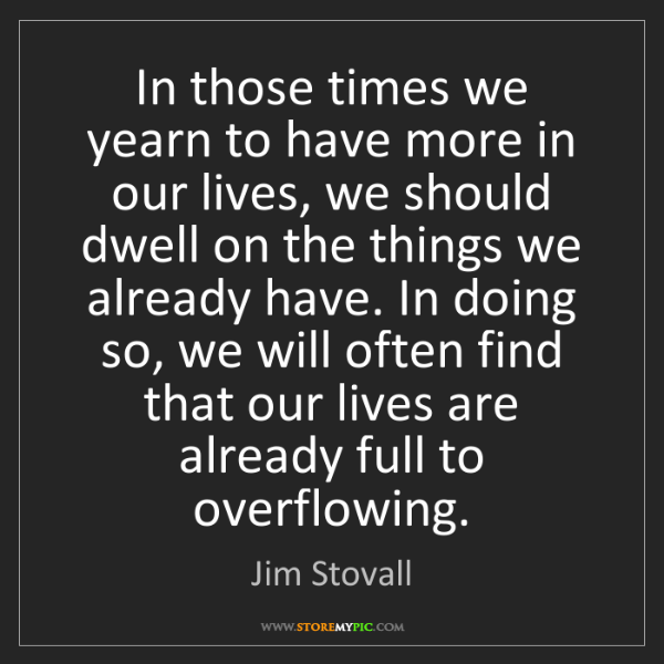 Jim Stovall: In those times we yearn to have more in our lives, we...